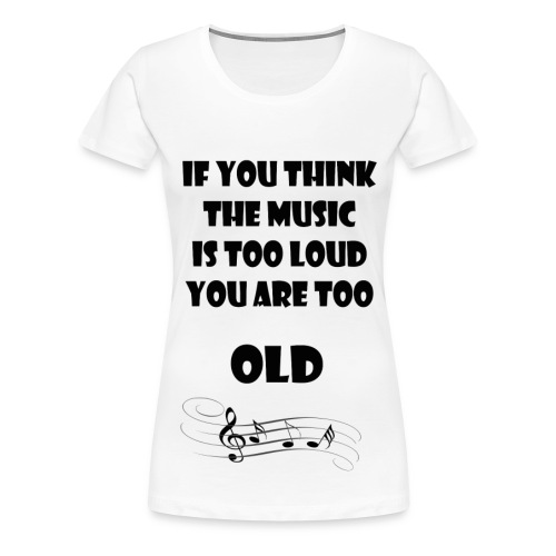 If you think the music is too loud you are too old - Vrouwen Premium T-shirt