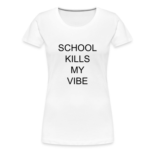 School kills my vibe - Frauen Premium T-Shirt