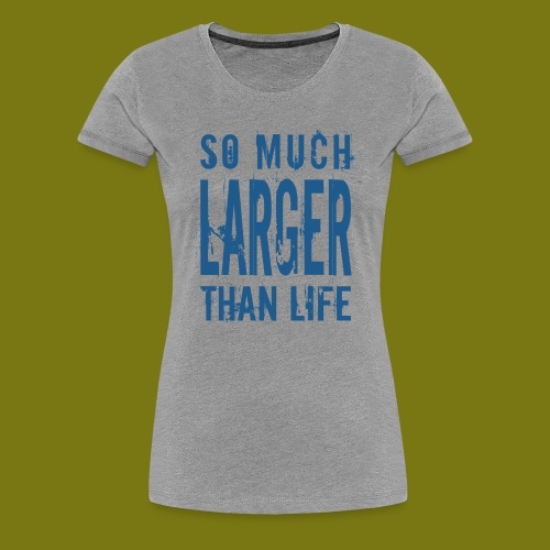 T-Shirt So Much Larger Than Life für Frauen - Frauen Premium T-Shirt