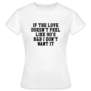 If The Love Doesn't Feel Like 90's r&b  T-Shirts - Frauen T-Shirt