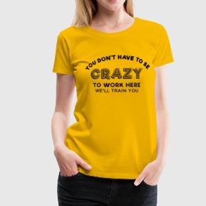 Sprd Crazy to work here 1 T-Shirts - Women's Premium T-Shirt