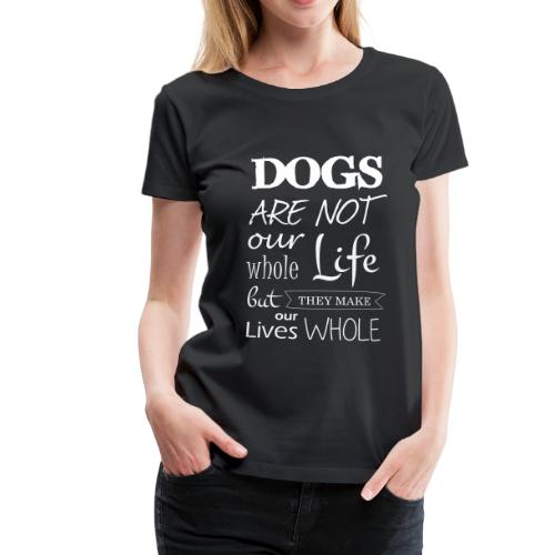 Dogs make our lives whole - Frauen Premium T-Shirt