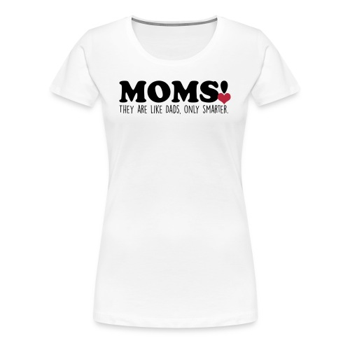 Moms Are Like Dads, But Only Smarter! - Premium (White) - Dame premium T-shirt
