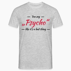 "You say ""Psycho"" like it's a bad thing T-skjorter"