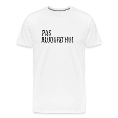 T-Shirt Homme Pas Aujourd'hui - T-shirt Premium Homme