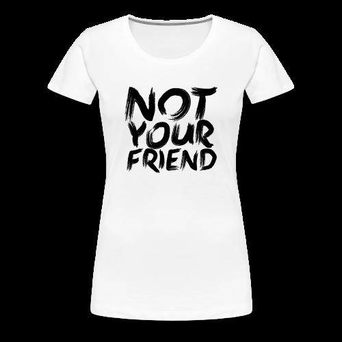 Not your friend - Women's Premium T-Shirt