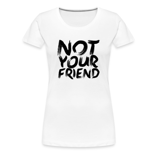 Not your friend - Women's Premium T-Shirt