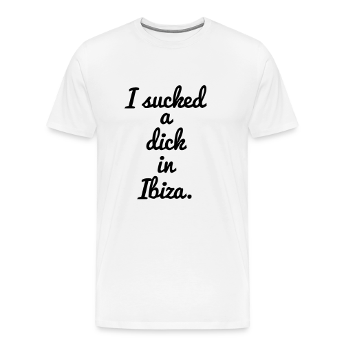 I Sucked A Dick In Ibiza T Shirt - Men's Premium T-Shirt