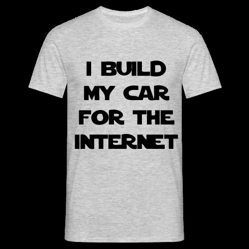 T-Shirt I build my car for the internet - Männer T-Shirt