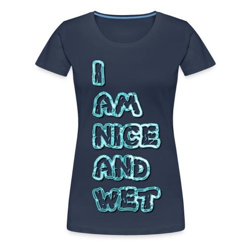 I am nice and wet - Women's Premium T-Shirt