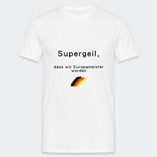 Supergeil, dass wir Europameister werden - Männer T-Shirt