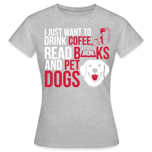 I just want to Drink Coffee, Read Books and Pet my Dogs Custom Designed Fashion Women T-shirt 100% Cotton - Women's T-Shirt