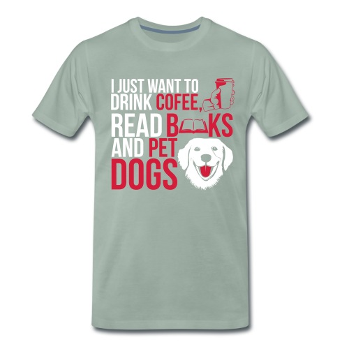 I just want to Drink Coffee, Read Books and Pet my Dogs Custom Designed Fashion Men T-shirt 100% Cotton - Men's Premium T-Shirt