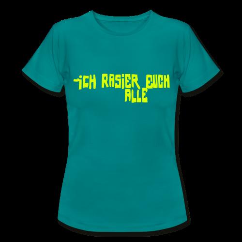 iCH RASiER EUCH ALLE - Frauen T-Shirt