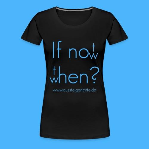 If not now, then when? Frauen Shirt - Frauen Premium T-Shirt