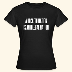 A Decaffeination is an illegal nation - Women's T-Shirt