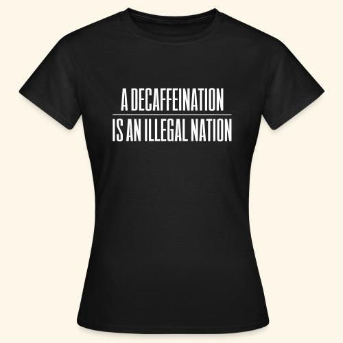 A Decaffeination is an illegal nation - Women's T-Shirt