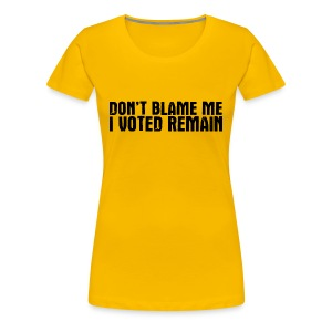 Don't Blame Me I Voted Remain - Women's Premium T-Shirt
