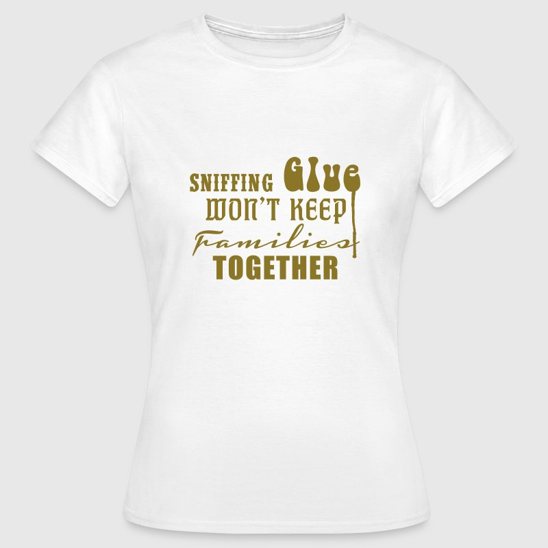 Sniffing Glue won't keep Families together T-Shirts - Women's T-Shirt