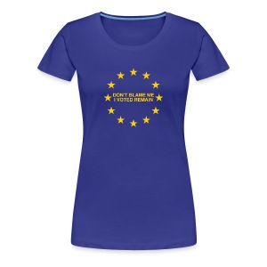 Don't blame me, I voted Remain - Women's Premium T-Shirt