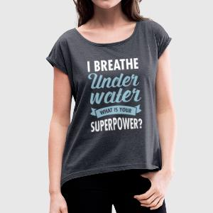 I Breathe Underwater - What Is Your Superpower? T-Shirts - Women's T-shirt with rolled up sleeves