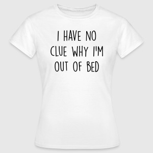 I have no clue why I'm out of bed T-Shirts - Women's T-Shirt