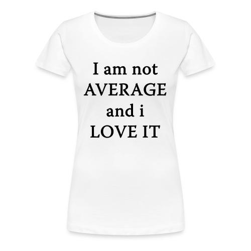 I am not AVERAGE and i LOVE IT - Women's Premium T-Shirt