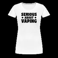 Tee shirts ~ T-shirt Premium Femme ~ Serious about vaping