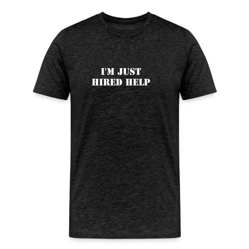 I'm just hired help - Men's Premium T-Shirt