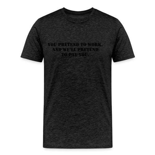 You pretend to work, and we'll pretend to pay you. - Men's Premium T-Shirt