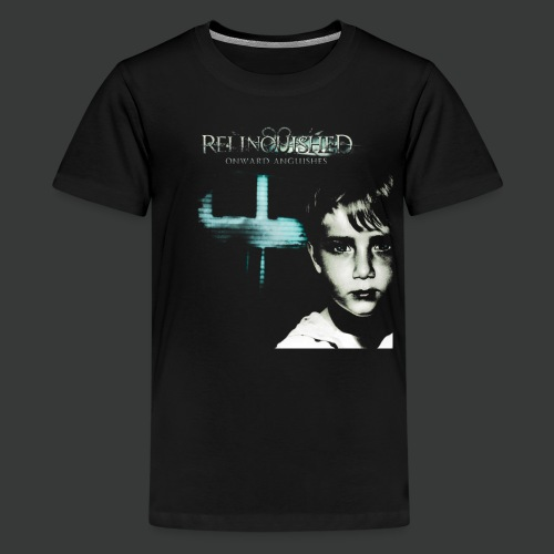 Relinquished - Onward Anguishes - Teenager Premium T-Shirt