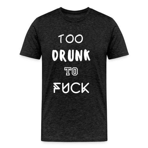 TOO DRUNK TO FUCK - Camiseta premium hombre