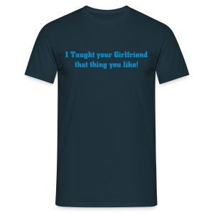 I taught your girlfriend - Men's T-Shirt