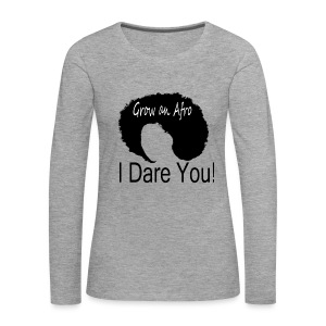 Premium Long Sleeve T-shirt Grow an Afro. I Dare You! - Women's Premium Longsleeve Shirt