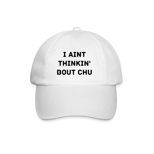 I Ain't Thinkin Bout Chu - WHITE/BLACK - Baseball Cap