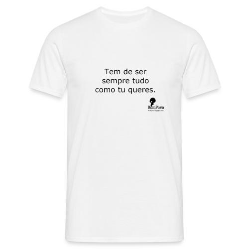 Tem de ser sempre tudo como tu queres (homem, branca) - Men's T-Shirt