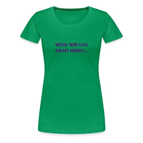 Women's T WENN WIR UNS NICHT IRREN - Frauen Premium T-Shirt