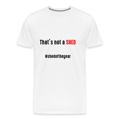 That's not a Shed - Men's Premium T-Shirt
