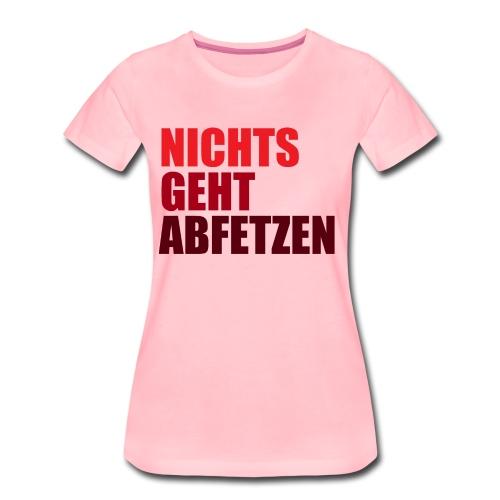 NICHTS GEHT ABFETZEN SHIRT - Frauen Premium T-Shirt