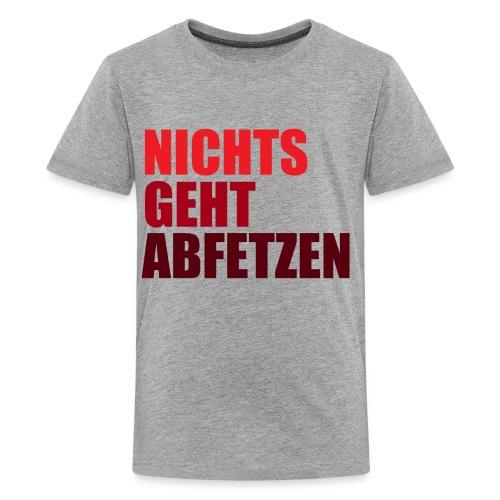 NICHTS GEHT ABFETZEN SHIRT - Teenager Premium T-Shirt