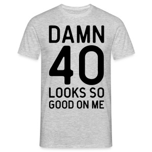 40 Looks Good Birthday Quote T-Shirts - Men's T-Shirt