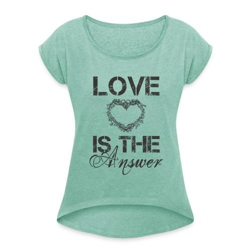 Love is the answer - Frauen T-Shirt mit gerollten Ärmeln