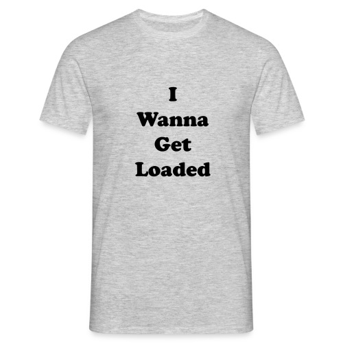 I wanna get loaded (Limited Edition) - Men's T-Shirt