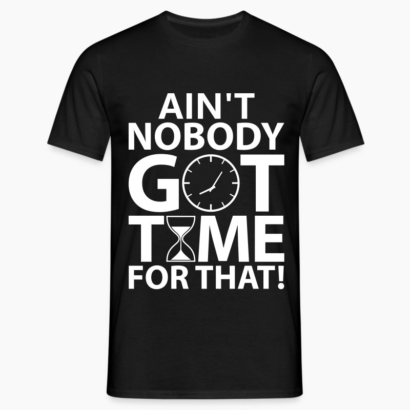 Aint Nobody Got Time For That T-Shirts & Shirt Designs ...