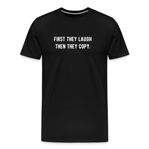 First they laugh then they copy.  - Männer Premium T-Shirt