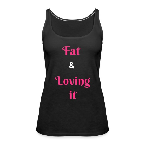 Fat & Loving it - Women's Premium Tank Top