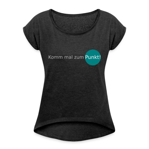 Shirt Komm mal zum Punkt! - Frauen T-Shirt mit gerollten Ärmeln