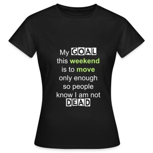 Women's T-Shirt - My goal this weekend is to move only enough so people know I am not dead