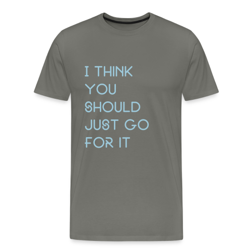 I think you should just go for it - Men's Premium T-Shirt