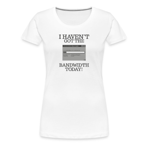 I haven't got the bandwidth today! - Women's Premium T-Shirt